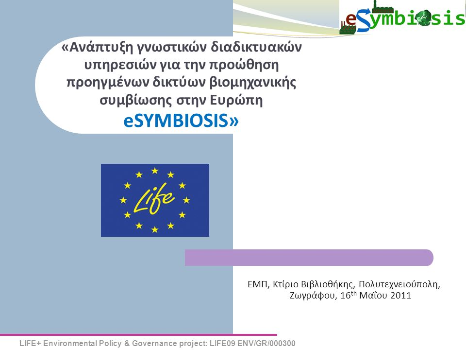 LIFE+ Environmental Policy & Governance project: LIFE09 ENV/GR/000300 eSYMBIOSIS «Ανάπτυξη γνωστικών διαδικτυακών υπηρεσιών για την προώθηση προηγμένω