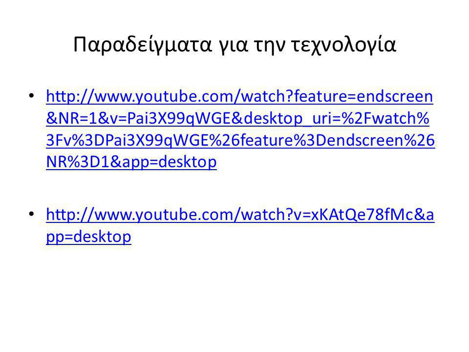 Παραδείγματα για την τεχνολογία • http://www.youtube.com/watch?feature=endscreen &NR=1&v=Pai3X99qWGE&desktop_uri=%2Fwatch% 3Fv%3DPai3X99qWGE%26feature%3Dendscreen%26 NR%3D1&app=desktop http://www.youtube.com/watch?feature=endscreen &NR=1&v=Pai3X99qWGE&desktop_uri=%2Fwatch% 3Fv%3DPai3X99qWGE%26feature%3Dendscreen%26 NR%3D1&app=desktop • http://www.youtube.com/watch?v=xKAtQe78fMc&a pp=desktop http://www.youtube.com/watch?v=xKAtQe78fMc&a pp=desktop