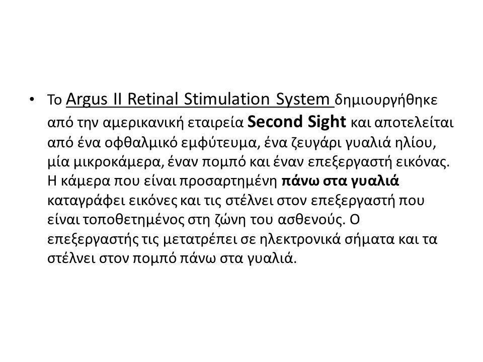 • Το Argus ΙΙ Retinal Stimulation System δημιουργήθηκε από την αμερικανική εταιρεία Second Sight και αποτελείται από ένα οφθαλμικό εμφύτευμα, ένα ζευγάρι γυαλιά ηλίου, μία μικροκάμερα, έναν πομπό και έναν επεξεργαστή εικόνας.