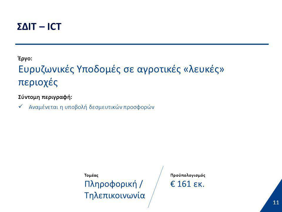 ΣΔΙΤ – ICT 11 Έργο: Ευρυζωνικές Υποδομές σε αγροτικές «λευκές» περιοχές Σύντομη περιγραφή:  Αναμένεται η υποβολή δεσμευτικών προσφορών Τομέας Πληροφορική / Τηλεπικοινωνία Προϋπολογισμός € 161 εκ.