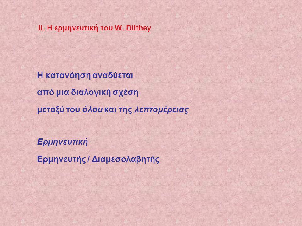 ΙΙ. Η ερμηνευτική του W. Dilthey Η κατανόηση αναδύεται από μια διαλογική σχέση μεταξύ του όλου και της λεπτομέρειας Ερμηνευτική Ερμηνευτής / Διαμεσολα