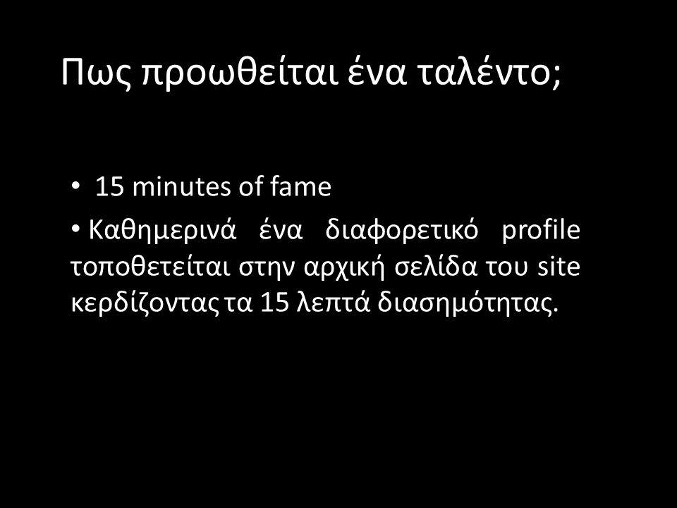 Πως προωθείται ένα ταλέντο; • 15 minutes of fame • Καθημερινά ένα διαφορετικό profile τοποθετείται στην αρχική σελίδα του site κερδίζοντας τα 15 λεπτά διασημότητας.