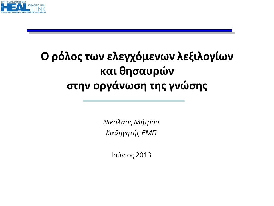 Ο ρόλος των ελεγχόμενων λεξιλογίων και θησαυρών στην οργάνωση της γνώσης Νικόλαος Μήτρου Καθηγητής ΕΜΠ Ιούνιος 2013