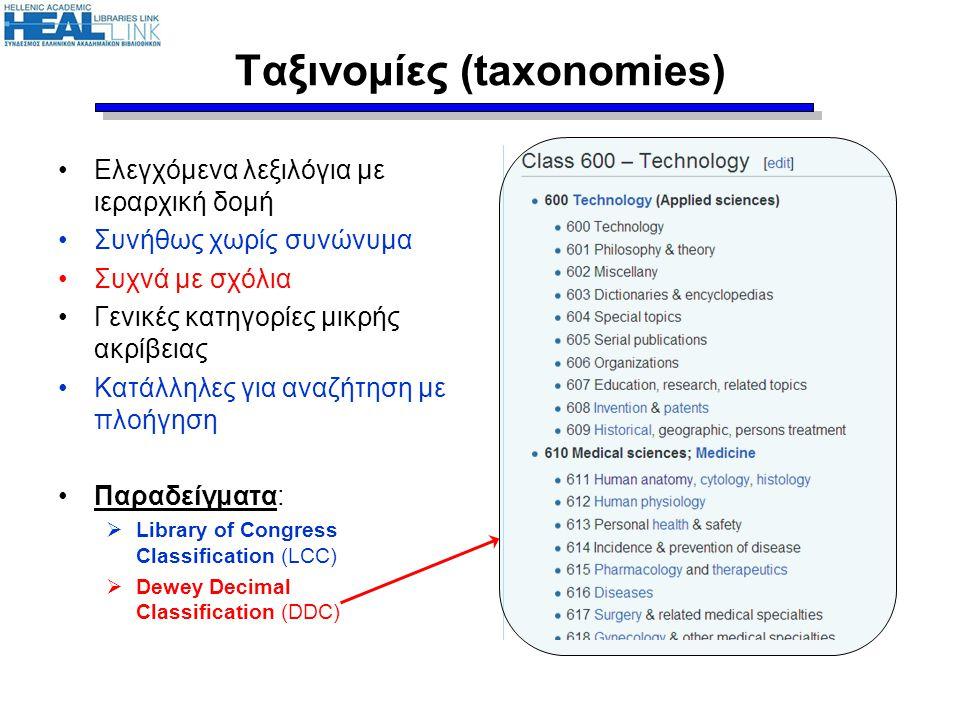 Ταξινομίες (taxonomies) •Ελεγχόμενα λεξιλόγια με ιεραρχική δομή •Συνήθως χωρίς συνώνυμα •Συχνά με σχόλια •Γενικές κατηγορίες μικρής ακρίβειας •Κατάλλη