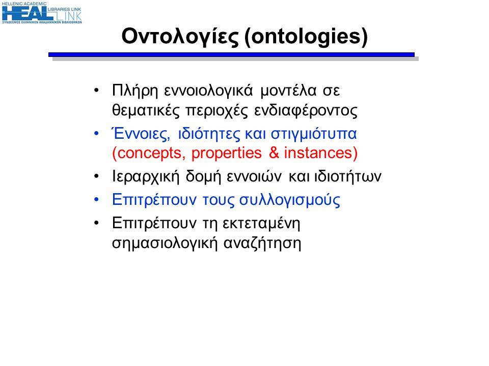 Οντολογίες (ontologies) •Πλήρη εννοιολογικά μοντέλα σε θεματικές περιοχές ενδιαφέροντος •Έννοιες, ιδιότητες και στιγμιότυπα (concepts, properties & in