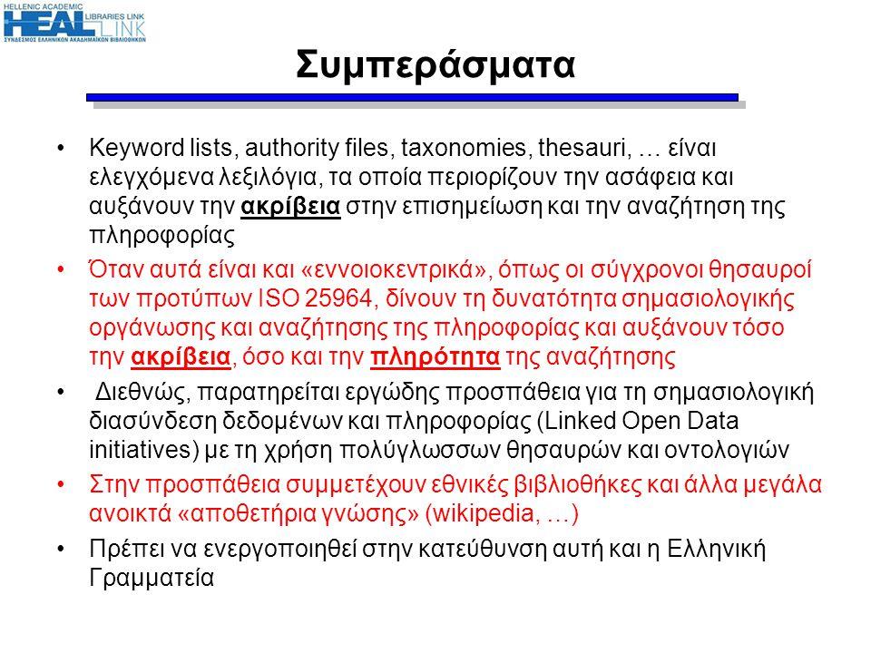 Συμπεράσματα •Keyword lists, authority files, taxonomies, thesauri, … είναι ελεγχόμενα λεξιλόγια, τα οποία περιορίζουν την ασάφεια και αυξάνουν την ακρίβεια στην επισημείωση και την αναζήτηση της πληροφορίας •Όταν αυτά είναι και «εννοιοκεντρικά», όπως οι σύγχρονοι θησαυροί των προτύπων ISO 25964, δίνουν τη δυνατότητα σημασιολογικής οργάνωσης και αναζήτησης της πληροφορίας και αυξάνουν τόσο την ακρίβεια, όσο και την πληρότητα της αναζήτησης • Διεθνώς, παρατηρείται εργώδης προσπάθεια για τη σημασιολογική διασύνδεση δεδομένων και πληροφορίας (Linked Open Data initiatives) με τη χρήση πολύγλωσσων θησαυρών και οντολογιών •Στην προσπάθεια συμμετέχουν εθνικές βιβλιοθήκες και άλλα μεγάλα ανοικτά «αποθετήρια γνώσης» (wikipedia, …) •Πρέπει να ενεργοποιηθεί στην κατεύθυνση αυτή και η Ελληνική Γραμματεία