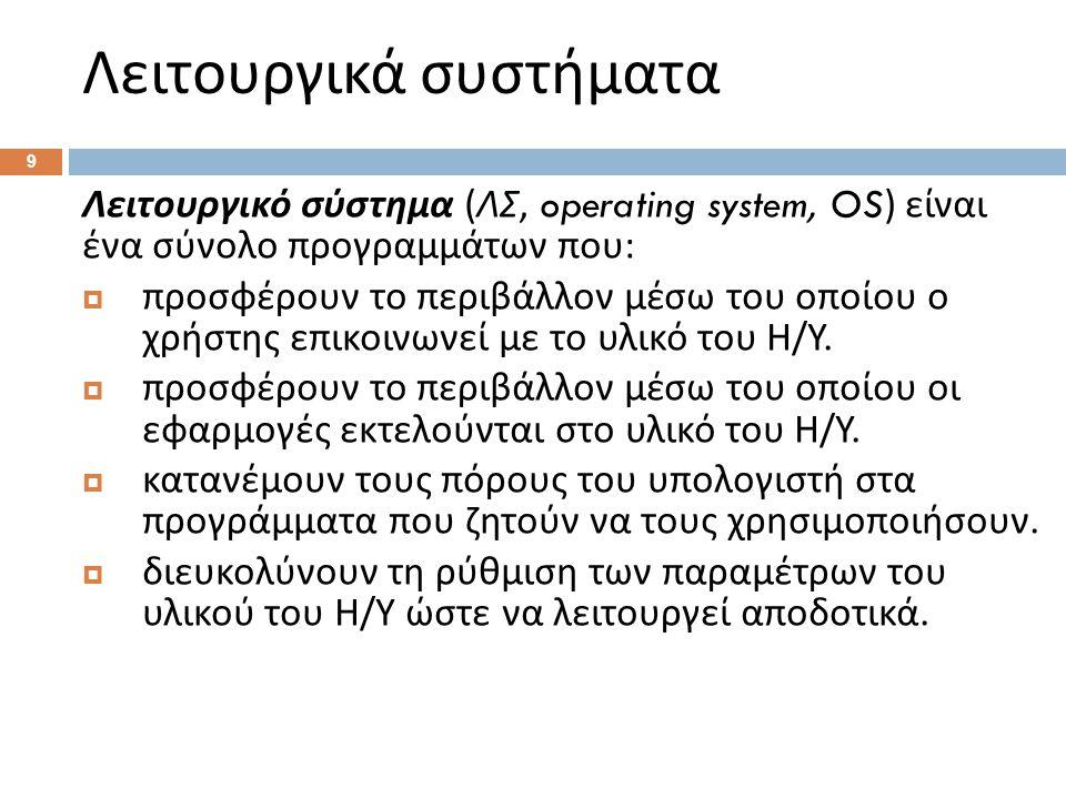 Λειτουργικά συστήματα 9 Λειτουργικό σύστημα ( ΛΣ, operating system, OS) είναι ένα σύνολο προγραμμάτων που :  προσφέρουν το περιβάλλον μέσω του οποίου