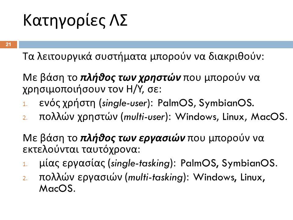 Κατηγορίες ΛΣ 21 Τα λειτουργικά συστήματα μπορούν να διακριθούν : Με βάση το πλήθος των χρηστών που μπορούν να χρησιμοποιήσουν τον Η / Υ, σε : 1. ενός
