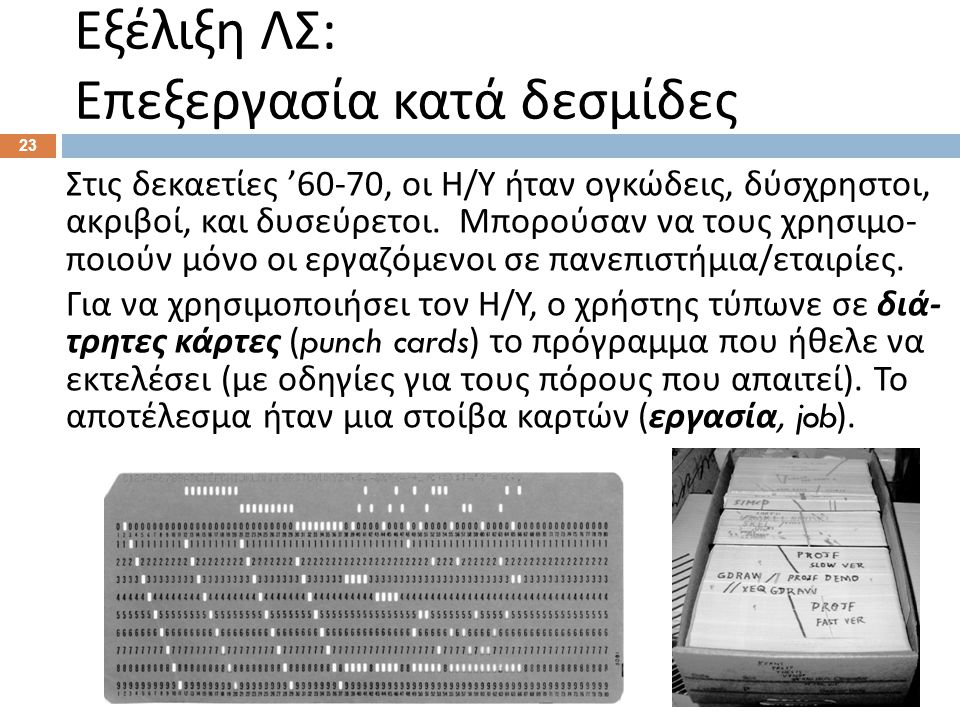 Εξέλιξη ΛΣ : Επεξεργασία κατά δεσμίδες 23 Στις δεκαετίες '60-70, οι Η / Υ ήταν ογκώδεις, δύσχρηστοι, ακριβοί, και δυσεύρετοι. Μπορούσαν να τους χρησιμ