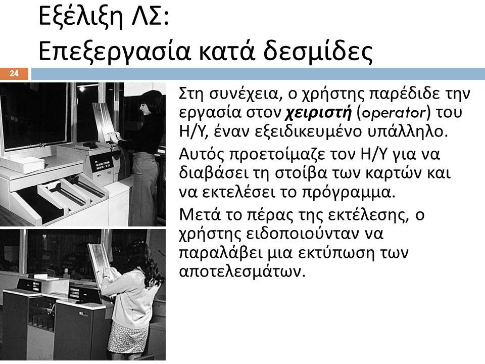 Εξέλιξη ΛΣ : Επεξεργασία κατά δεσμίδες 24 Στη συνέχεια, ο χρήστης παρέδιδε την εργασία στον χειριστή (operator) του Η / Υ, έναν εξειδικευμένο υπάλληλο