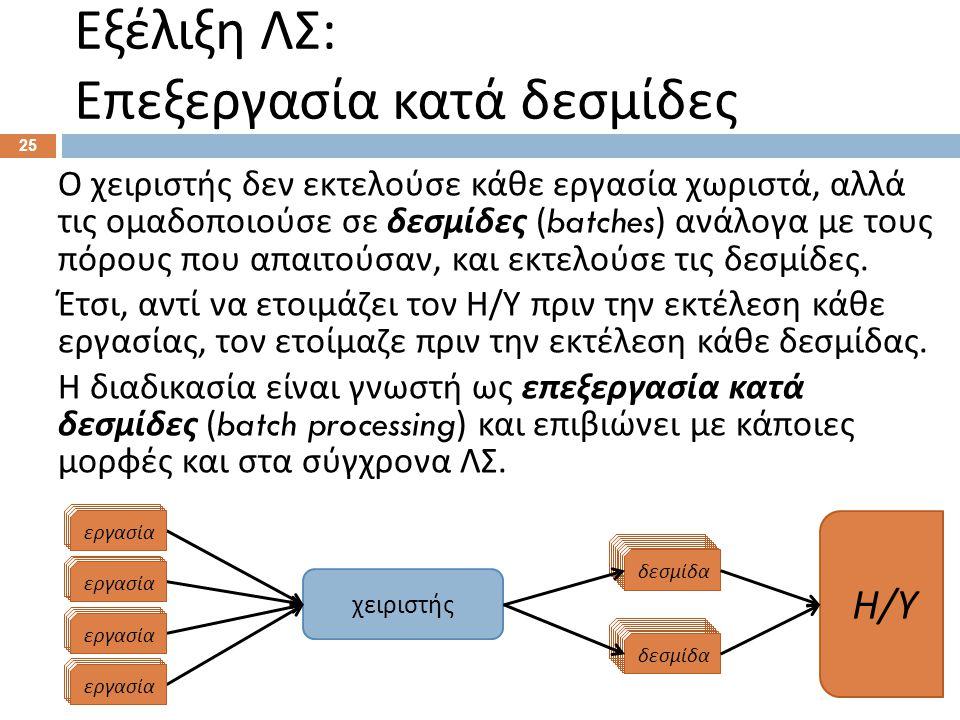 Εξέλιξη ΛΣ : Επεξεργασία κατά δεσμίδες 25 Ο χειριστής δεν εκτελούσε κάθε εργασία χωριστά, αλλά τις ομαδοποιούσε σε δεσμίδες (batches) ανάλογα με τους