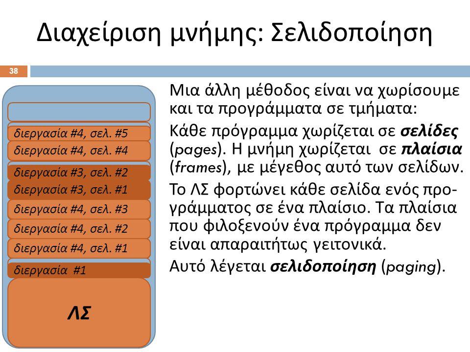 RAM Διαχείριση μνήμης : Σελιδοποίηση 38 Μια άλλη μέθοδος είναι να χωρίσουμε και τα προγράμματα σε τμήματα : Κάθε πρόγραμμα χωρίζεται σε σελίδες (pages