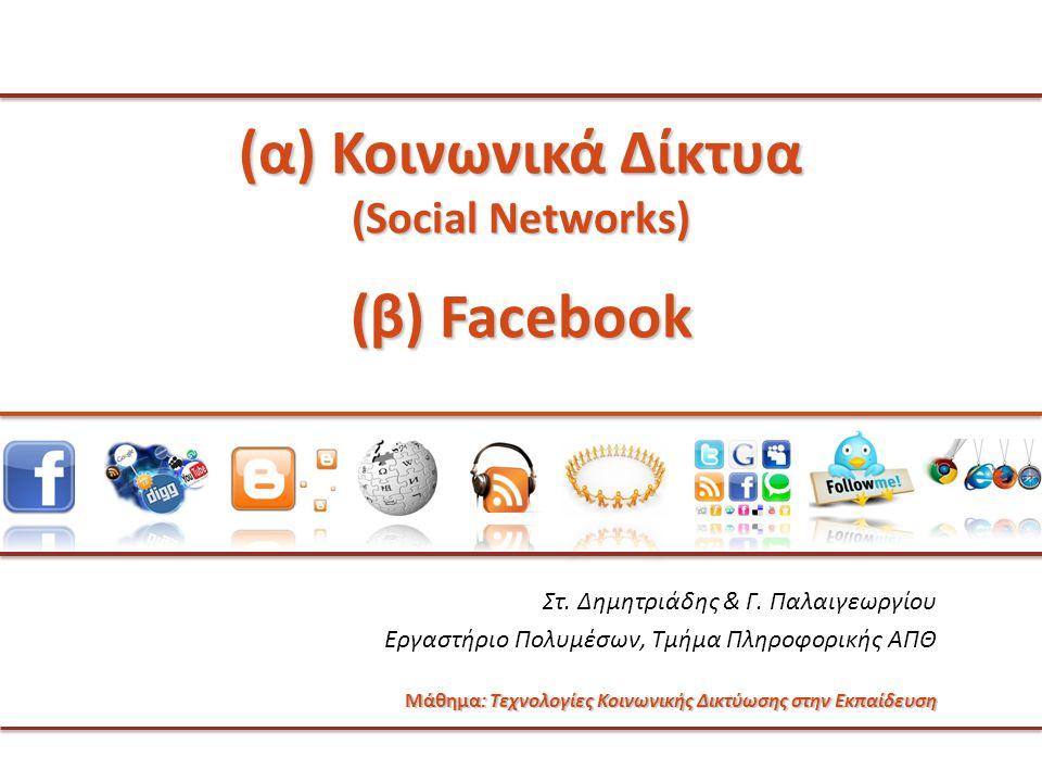 (α) Κοινωνικά Δίκτυα (Social Networks) (β) Facebook Στ. Δημητριάδης & Γ. Παλαιγεωργίου Εργαστήριο Πολυμέσων, Τμήμα Πληροφορικής ΑΠΘ Μάθημα: Τεχνολογίε