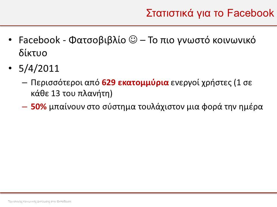 Στατιστικά για το Facebook • Facebook - Φατσοβιβλίο  – Το πιο γνωστό κοινωνικό δίκτυο • 5/4/2011 – Περισσότεροι από 629 εκατομμύρια ενεργοί χρήστες (