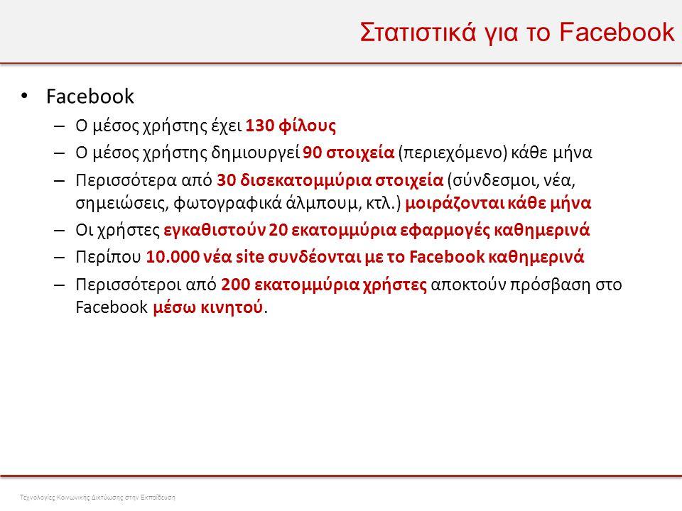 Στατιστικά για το Facebook • Facebook – Ο μέσος χρήστης έχει 130 φίλους – Ο μέσος χρήστης δημιουργεί 90 στοιχεία (περιεχόμενο) κάθε μήνα – Περισσότερα