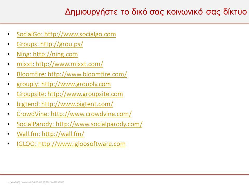 Πλατφόρμες ανάπτυξης κοινωνικών δικτύων • ELGG: http://www.elgg.com ELGG: http://www.elgg.com • DOLPHIN: http://www.boonex.com/dolphin/ DOLPHIN: http://www.boonex.com/dolphin/ • BuddyPress: http://buddypress.org/ BuddyPress: http://buddypress.org/ • LOVDbyLESS: http://lovdbyless.com/ LOVDbyLESS: http://lovdbyless.com/ • Social Enginge: http://www.socialengine.net/ Social Enginge: http://www.socialengine.net/ • Anahitapolis: http://www.anahitapolis.com/ Anahitapolis: http://www.anahitapolis.com/ • Pligg: http://pligg.com/ Pligg: http://pligg.com/ • Drupal: http://www.drupal.org Drupal: http://www.drupal.org • Joomla: http://www.joomla.org/ Joomla: http://www.joomla.org/ • Pinax: http://pinaxproject.com/ Pinax: http://pinaxproject.com/ Τεχνολογίες Κοινωνικής Δικτύωσης στην Εκπαίδευση