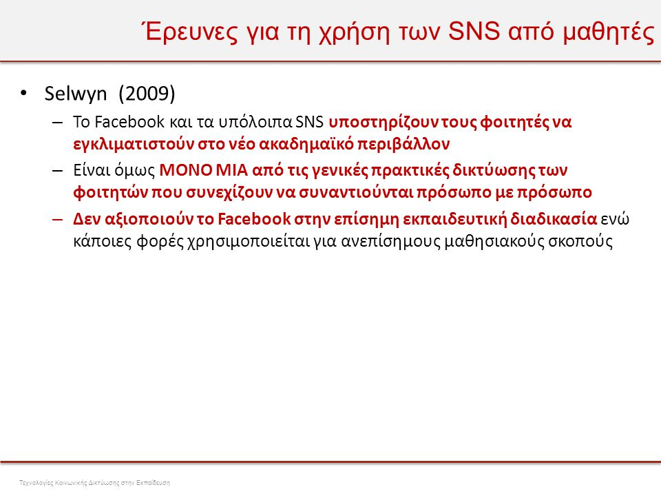 Έρευνες για τη χρήση των SNS από μαθητές • Selwyn (2009) • Η χρήση που αφορά την μάθηση συνήθως περιορίζεται – στη κριτική μαθησιακών εμπειριών και γεγονότων – στην ανταλλαγή «διαχειριστικών» πληροφοριών (πότε, που γίνονται οι διαλέξεις κτλ.) – φάνηκε ιδιαίτερα χρήσιμο για πληροφορίες της τελευταίας στιγμής – σε συζητήσεις σχετικές με τις απαιτήσεις διδασκαλίας και τις εξετάσεις Τεχνολογίες Κοινωνικής Δικτύωσης στην Εκπαίδευση