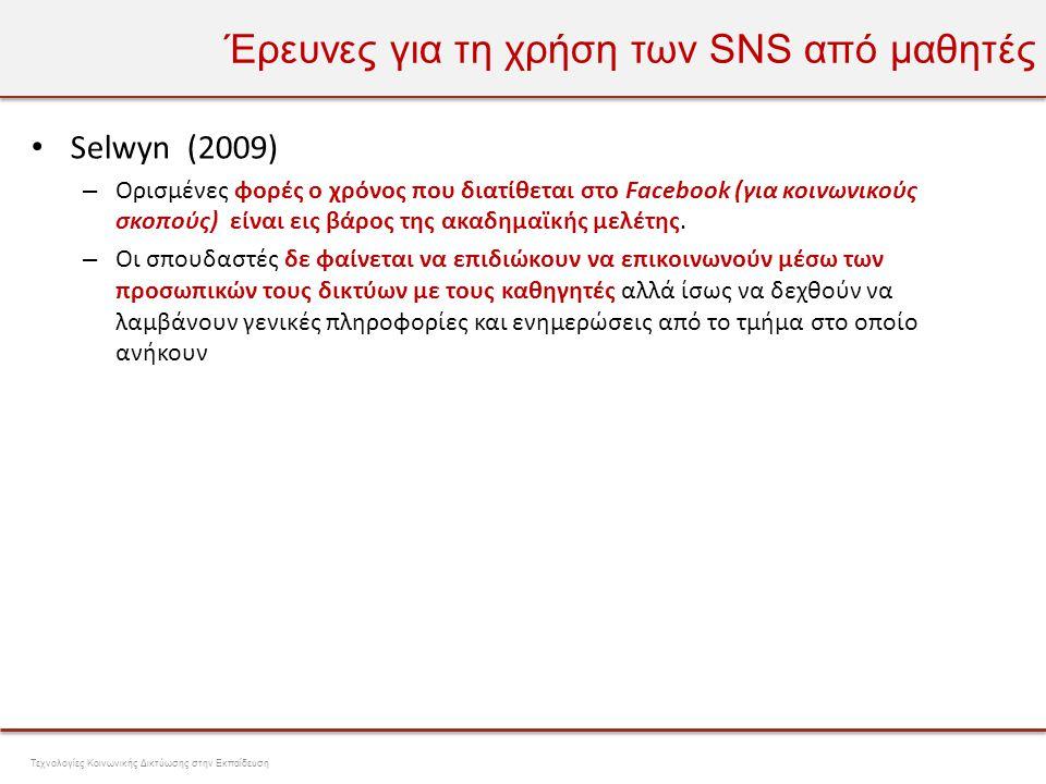 Έρευνες για τη χρήση των SNS από μαθητές • Selwyn (2009) – Το Facebook χρησιμοποιήθηκε κυρίως για τη διατήρηση συνδέσεων μεταξύ ατόμων που ήδη είναι στενά συνδεδεμένα και όχι για τη δημιουργία μεγαλύτερων δικτύων με άτομα από άλλα άτομα ή ιδρύματα – Το Facebook αναπαριστά μια τάση για την μεταφορά τον κοινοτήτων από offline σε online ξεπερνώντας τους γεωγραφικούς περιοριστικούς παράγοντες Τεχνολογίες Κοινωνικής Δικτύωσης στην Εκπαίδευση