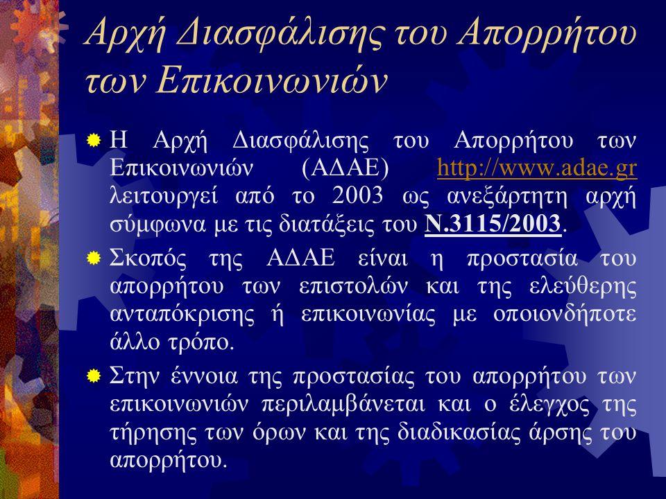 Αρχή Διασφάλισης του Απορρήτου των Επικοινωνιών  Η Αρχή Διασφάλισης του Απορρήτου των Επικοινωνιών (ΑΔΑΕ) http://www.adae.gr λειτουργεί από το 2003 ως ανεξάρτητη αρχή σύμφωνα με τις διατάξεις του Ν.3115/2003.http://www.adae.gr  Σκοπός της ΑΔΑΕ είναι η προστασία του απορρήτου των επιστολών και της ελεύθερης ανταπόκρισης ή επικοινωνίας με οποιονδήποτε άλλο τρόπο.