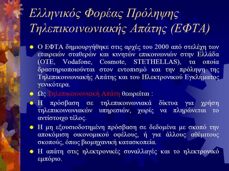 Ελληνικός Φορέας Πρόληψης Τηλεπικοινωνιακής Απάτης (ΕΦΤΑ)  Ο ΕΦΤΑ δημιουργήθηκε στις αρχές του 2000 από στελέχη των εταιρειών σταθερών και κινητών επικοινωνιών στην Ελλάδα (ΟΤΕ, Vodafone, Cosmote, STETHELLAS), τα οποία δραστηριοποιούνται στον εντοπισμό και την πρόληψη της Τηλεπικοινωνιακής Απάτης και του Ηλεκτρονικού Εγκλήματος γενικότερα.