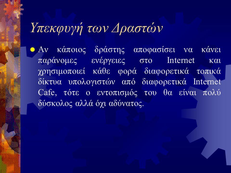 Υπεκφυγή των Δραστών  Αν κάποιος δράστης αποφασίσει να κάνει παράνομες ενέργειες στο Internet και χρησιμοποιεί κάθε φορά διαφορετικά τοπικά δίκτυα υπολογιστών από διαφορετικά Internet Cafe, τότε ο εντοπισμός του θα είναι πολύ δύσκολος αλλά όχι αδύνατος.