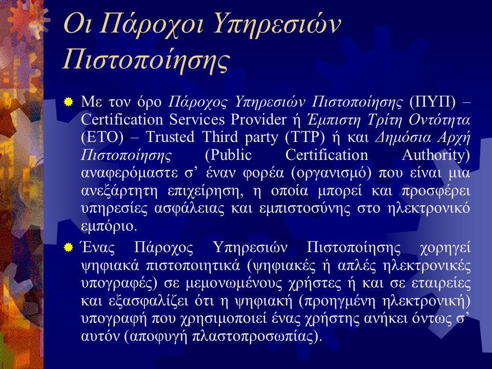 Οι Πάροχοι Υπηρεσιών Πιστοποίησης  Με τον όρο Πάροχος Υπηρεσιών Πιστοποίησης (ΠΥΠ) – Certification Services Provider ή Έμπιστη Τρίτη Οντότητα (ΕΤΟ) – Trusted Third party (TTP) ή και Δημόσια Αρχή Πιστοποίησης (Public Certification Authority) αναφερόμαστε σ' έναν φορέα (οργανισμό) που είναι μια ανεξάρτητη επιχείρηση, η οποία μπορεί και προσφέρει υπηρεσίες ασφάλειας και εμπιστοσύνης στο ηλεκτρονικό εμπόριο.