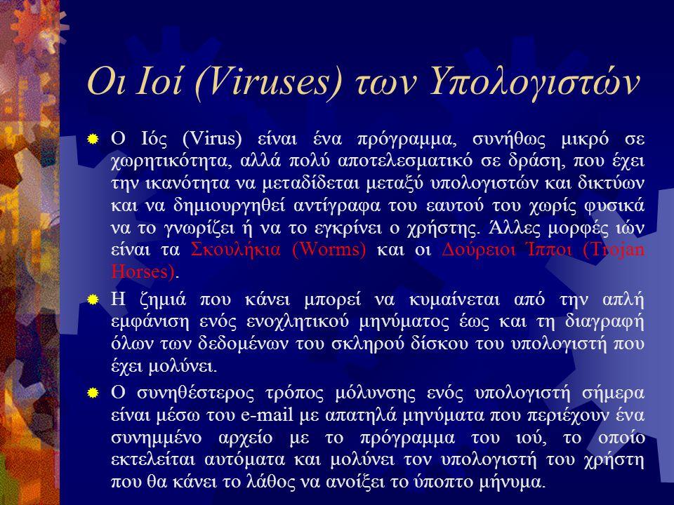 Οι Ιοί (Viruses) των Υπολογιστών  Ο Ιός (Virus) είναι ένα πρόγραμμα, συνήθως μικρό σε χωρητικότητα, αλλά πολύ αποτελεσματικό σε δράση, που έχει την ικανότητα να μεταδίδεται μεταξύ υπολογιστών και δικτύων και να δημιουργηθεί αντίγραφα του εαυτού του χωρίς φυσικά να το γνωρίζει ή να το εγκρίνει ο χρήστης.