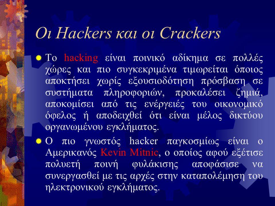 Οι Hackers και οι Crackers  Το hacking είναι ποινικό αδίκημα σε πολλές χώρες και πιο συγκεκριμένα τιμωρείται όποιος αποκτήσει χωρίς εξουσιοδότηση πρόσβαση σε συστήματα πληροφοριών, προκαλέσει ζημιά, αποκομίσει από τις ενέργειές του οικονομικό όφελος ή αποδειχθεί ότι είναι μέλος δικτύου οργανωμένου εγκλήματος.