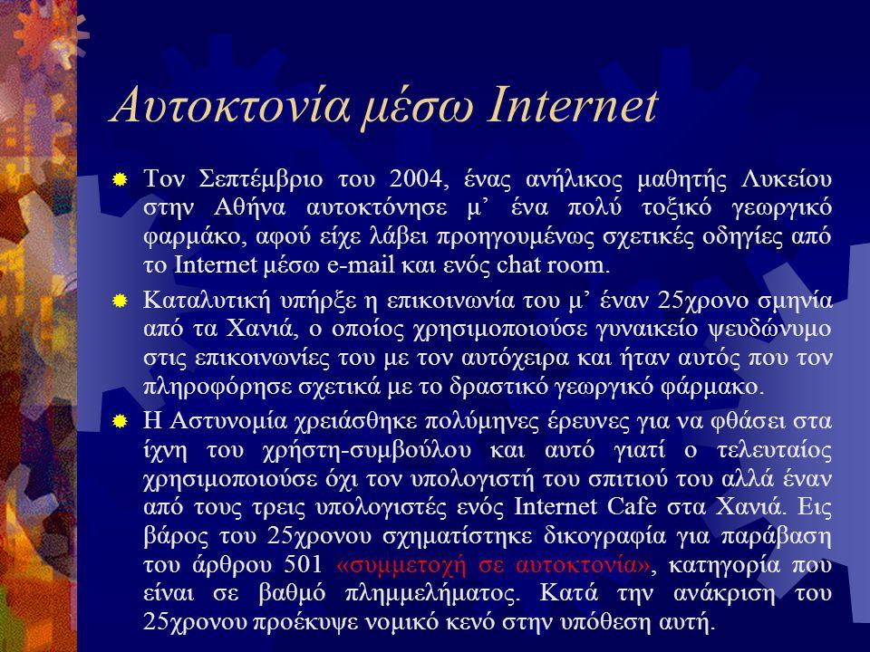 Αυτοκτονία μέσω Internet  Τον Σεπτέμβριο του 2004, ένας ανήλικος μαθητής Λυκείου στην Αθήνα αυτοκτόνησε μ' ένα πολύ τοξικό γεωργικό φαρμάκο, αφού είχε λάβει προηγουμένως σχετικές οδηγίες από το Internet μέσω e-mail και ενός chat room.