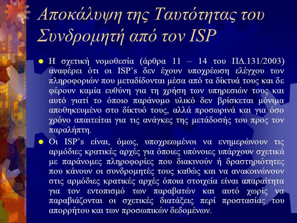 Αποκάλυψη της Ταυτότητας του Συνδρομητή από τον ISP  Η σχετική νομοθεσία (άρθρα 11 – 14 του ΠΔ.131/2003) αναφέρει ότι οι ISP's δεν έχουν υποχρέωση ελέγχου των πληροφοριών που μεταδίδονται μέσα από τα δίκτυά τους και δε φέρουν καμία ευθύνη για τη χρήση των υπηρεσιών τους και αυτό γιατί το όποιο παράνομο υλικό δεν βρίσκεται μόνιμα αποθηκευμένο στο δίκτυό τους, αλλά προσωρινά και για όσο χρόνο απαιτείται για τις ανάγκες της μετάδοσής του προς τον παραλήπτη.