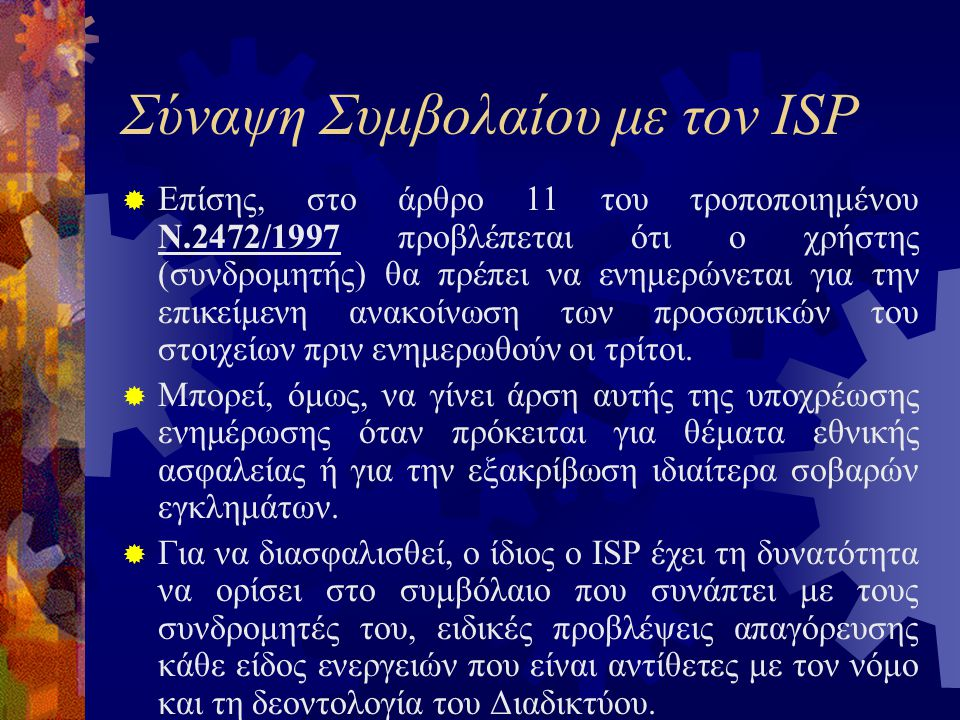 Σύναψη Συμβολαίου με τον ISP  Επίσης, στο άρθρο 11 του τροποποιημένου Ν.2472/1997 προβλέπεται ότι ο χρήστης (συνδρομητής) θα πρέπει να ενημερώνεται για την επικείμενη ανακοίνωση των προσωπικών του στοιχείων πριν ενημερωθούν οι τρίτοι.