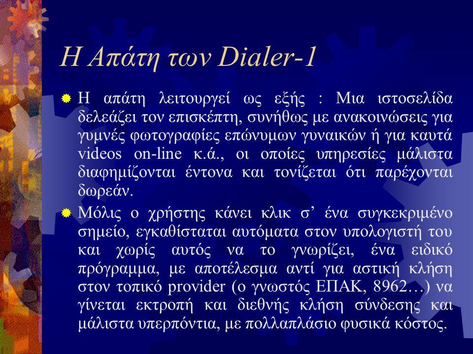 Η Απάτη των Dialer-1  Η απάτη λειτουργεί ως εξής : Μια ιστοσελίδα δελεάζει τον επισκέπτη, συνήθως με ανακοινώσεις για γυμνές φωτογραφίες επώνυμων γυναικών ή για καυτά videos on-line κ.ά., οι οποίες υπηρεσίες μάλιστα διαφημίζονται έντονα και τονίζεται ότι παρέχονται δωρεάν.