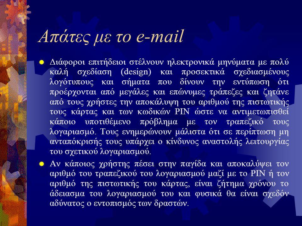 Απάτες με το e-mail  Διάφοροι επιτήδειοι στέλνουν ηλεκτρονικά μηνύματα με πολύ καλή σχεδίαση (design) και προσεκτικά σχεδιασμένους λογότυπους και σήματα που δίνουν την εντύπωση ότι προέρχονται από μεγάλες και επώνυμες τράπεζες και ζητάνε από τους χρήστες την αποκάλυψη του αριθμού της πιστωτικής τους κάρτας και των κωδικών PIN ώστε να αντιμετωπισθεί κάποιο υποτιθέμενο πρόβλημα με τον τραπεζικό τους λογαριασμό.