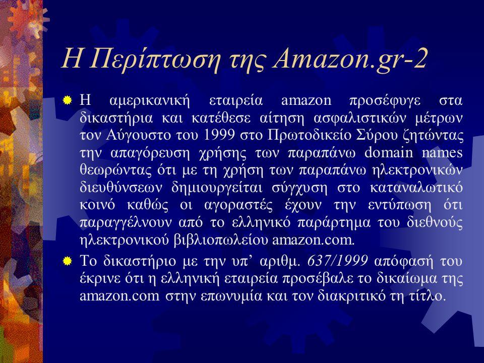 Η Περίπτωση της Amazon.gr-2  Η αμερικανική εταιρεία amazon προσέφυγε στα δικαστήρια και κατέθεσε αίτηση ασφαλιστικών μέτρων τον Αύγουστο του 1999 στο Πρωτοδικείο Σύρου ζητώντας την απαγόρευση χρήσης των παραπάνω domain names θεωρώντας ότι με τη χρήση των παραπάνω ηλεκτρονικών διευθύνσεων δημιουργείται σύγχυση στο καταναλωτικό κοινό καθώς οι αγοραστές έχουν την εντύπωση ότι παραγγέλνουν από το ελληνικό παράρτημα του διεθνούς ηλεκτρονικού βιβλιοπωλείου amazon.com.