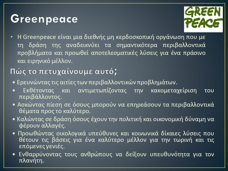 • Η Greenpeace είναι μια διεθνής μη κερδοσκοπική οργάνωση που με τη δράση της αναδεικνύει τα σημαντικότερα περιβαλλοντικά προβλήματα και προωθεί αποτε