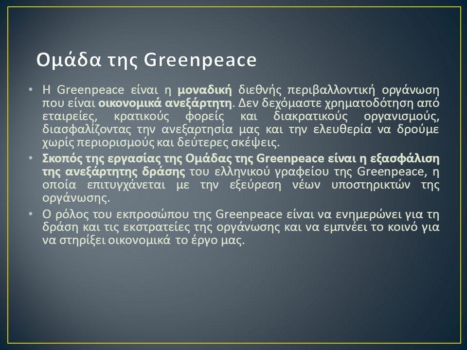 • Η Greenpeace είναι η μοναδική διεθνής περιβαλλοντική οργάνωση που είναι οικονομικά ανεξάρτητη. Δεν δεχόμαστε χρηματοδότηση από εταιρείες, κρατικούς