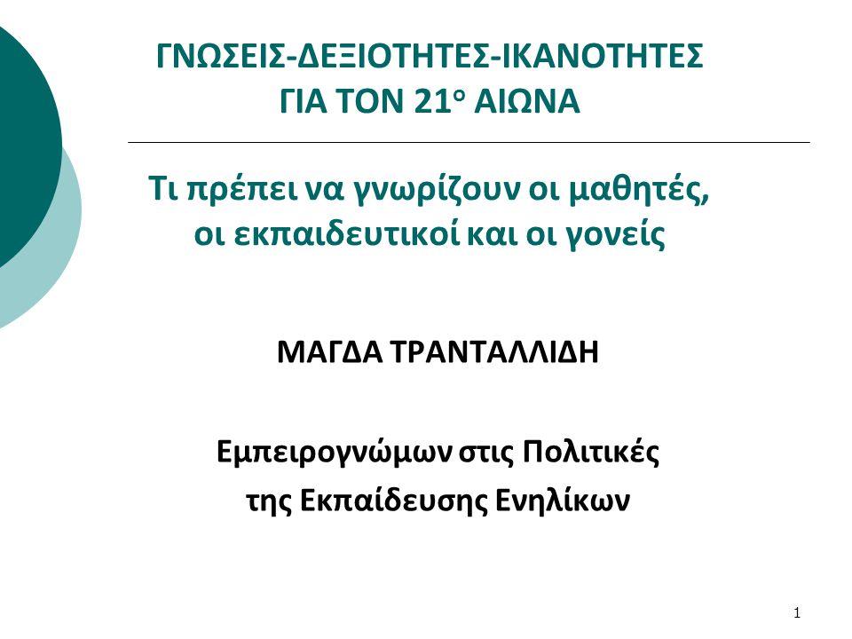 1 ΓΝΩΣΕΙΣ-ΔΕΞΙΟΤΗΤΕΣ-ΙΚΑΝΟΤΗΤΕΣ ΓΙΑ ΤΟΝ 21 ο ΑΙΩΝΑ Τι πρέπει να γνωρίζουν οι μαθητές, οι εκπαιδευτικοί και οι γονείς ΜΑΓΔΑ ΤΡΑΝΤΑΛΛΙΔΗ Eμπειρογνώμων σ