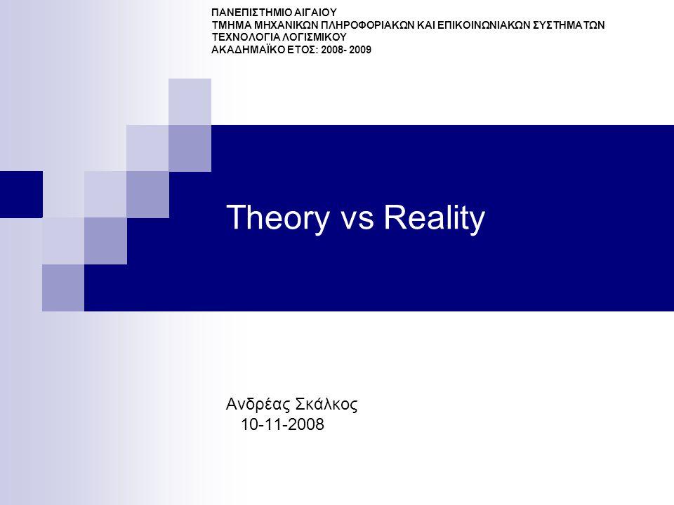 Theory vs Reality Ανδρέας Σκάλκος 10-11-2008 ΠΑΝΕΠΙΣΤΗΜΙΟ ΑΙΓΑΙΟΥ ΤΜΗΜΑ ΜΗΧΑΝΙΚΩΝ ΠΛΗΡΟΦΟΡΙΑΚΩΝ ΚΑΙ ΕΠΙΚΟΙΝΩΝΙΑΚΩΝ ΣΥΣΤΗΜΑΤΩΝ ΤΕΧΝΟΛΟΓΙΑ ΛΟΓΙΣΜΙΚΟΥ ΑΚΑΔΗΜΑΪΚΟ ΕΤΟΣ: 2008- 2009
