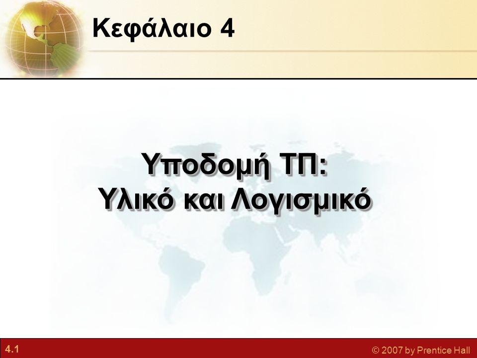 4.12 © 2007 by Prentice Hall  Υπολογιστική πελάτη/διακομιστή (Client/server) •Μορφή κατανεμημένης υπολογιστικής •Η επεξεργασία μοιράζεται ανάμεσα σε «πελάτες» και «διακομιστές» •Πελάτες: Σημείο εισόδου του χρήστη •Διακομιστές: Αποθηκεύει και επεξεργάζεται κοινόχρηστα δεδομένα και εκτελεί εργασίες διαχείρισης δικτύου Τύποι Υπολογιστών Υποδομή ΤΠ: Υλικό Υπολογιστών Πληροφοριακά Συστήματα Διοίκησης Κεφάλαιο4: Υποδομή ΤΠ: Υλικό και Λογισμικό
