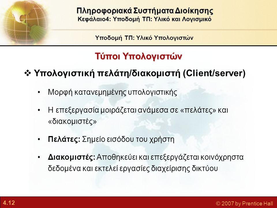 4.12 © 2007 by Prentice Hall  Υπολογιστική πελάτη/διακομιστή (Client/server) •Μορφή κατανεμημένης υπολογιστικής •Η επεξεργασία μοιράζεται ανάμεσα σε