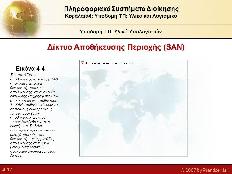 4.17 © 2007 by Prentice Hall Δίκτυο Αποθήκευσης Περιοχής (SAN) Υποδομή ΤΠ: Υλικό Υπολογιστών Πληροφοριακά Συστήματα Διοίκησης Κεφάλαιο4: Υποδομή ΤΠ: Υ