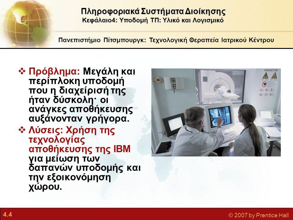 4.5 © 2007 by Prentice Hall Πανεπιστήμιο Πίτσμπουργκ: Τεχνολογική Θεραπεία Ιατρικού Κέντρου  Διακομιστές IBM System p5 595 και τεχνολογία VMware βοήθησαν το Πανεπιστήμιο να αυξήσει την αξιοποίηση των διακομιστών και να μειώσει το χώρο αποθήκευσης.