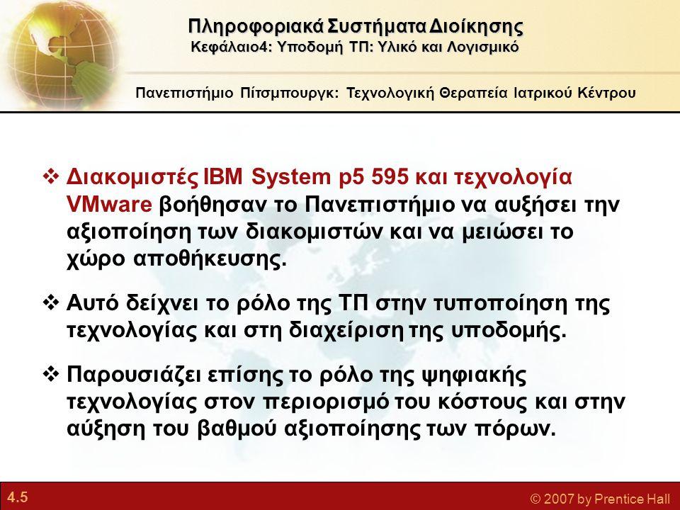 4.16 © 2007 by Prentice Hall Τεχνολογία Αποθήκευσης, Εισόδου και Εξόδου Υποδομή ΤΠ: Υλικό Υπολογιστών Πληροφοριακά Συστήματα Διοίκησης Κεφάλαιο4: Υποδομή ΤΠ: Υλικό και Λογισμικό  Τεχνολογίες δευτερεύουσας αποθήκευσης •Μαγνητικοί δίσκοι:  Σκληροί δίσκοι, μονάδες μνήμης φλας USB  Πλεονάζουσα συστοιχία φθηνών δίσκων (RAID): περιέχουν εκατοντάδες οδηγούς δίσκων για μαζική αποθήκευση δεδομένων •Οπτικοί δίσκοι  CD-ROM, CD-RW, DVD •Μαγνητική ταινία •Δίκτυο αποθήκευσης (SAN)  Συνδέει πολλές συσκευές αποθήκευσης σε ένα ξεχωριστό δίκτυο υψηλής ταχύτητας για αποκλειστική χρήση αποθήκευσης