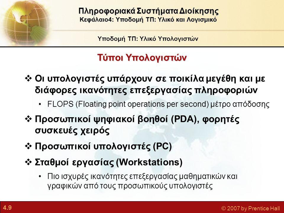 4.30 © 2007 by Prentice Hall Κατηγορίες Γλωσσών Τέταρτης Γενιάς Υποδομή ΤΠ: Λογισμικό Υπολογιστών Πληροφοριακά Συστήματα Διοίκησης Κεφάλαιο4: Υποδομή ΤΠ: Υλικό και Λογισμικό ΕργαλείοΠεριγραφήΠαράδειγμα Εργαλεία λογισμικού PCΠακέτα λογισμικού γενικής χρήσης για PCWordPerfect Microsoft Access Γλώσσα ερωτημάτωνΓλώσσες για ανάκτηση δεδομένων από βάσεις δεδομένων ή αρχεία SQL Γεννήτρια αναφορώνΕξειδικευμένα εργαλεία για τη δημιουργία εξατομικευμένων αναφορών Crystal Reports Γλώσσα γραφικώνΠαρουσιάζει δεδομένα από βάσεις δεδομένων σε μορφή γραφικών SAS Graph Systat Γεννήτρια εφαρμογώνΠρο-προγραμματισμένες λειτουργικές μονάδες για τη δημιουργία ολόκληρων εφαρμογών FOCUS Microsoft FrontPage Πακέτο λογισμικού εφαρμογών Προγράμματα λογισμικού που καταργούν την ανάγκη συγγραφής ειδικού λογισμικού Oracle PeopleSoft HCM, mySAP ERP Γλώσσα προγραμματισμού πολύ υψηλού επιπέδου Δημιουργία κώδικα με λιγότερες εντολές απ ό,τι στις συμβατικές γλώσσες APL Nomad2