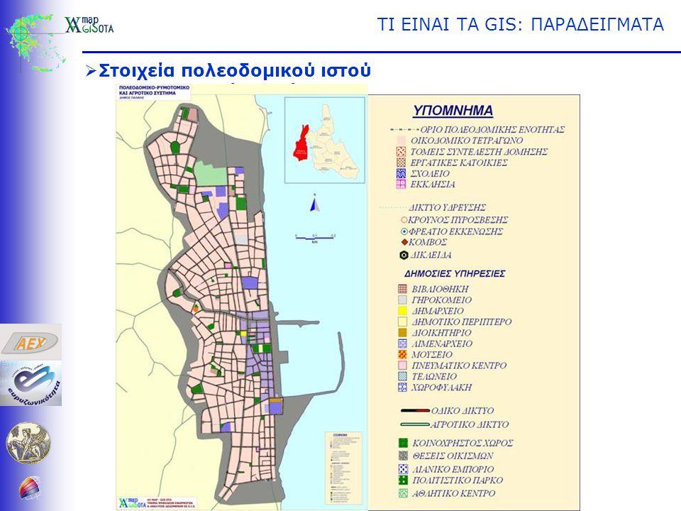 ΤΙ ΕΙΝΑΙ ΤΑ GIS: ΠΑΡΑΔΕΙΓΜΑΤΑ  Στοιχεία πολεοδομικού ιστού •Οικοδομικά Τετράγωνα •Οδικό Δίκτυο •Χρήσεις Οικοδομικών Τετραγώνων •Κτίρια •Αντικειμενικές Αξίες •Συντελεστές Δόμησης •Πολεοδομικές Ενότητες •κλπ.