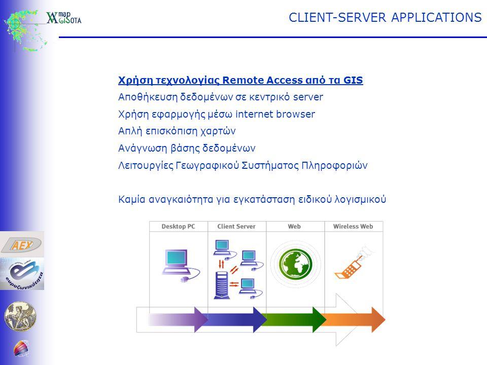Αποθήκευση δεδομένων σε κεντρικό server Χρήση εφαρμογής μέσω internet browser Απλή επισκόπιση χαρτών Ανάγνωση βάσης δεδομένων Λειτουργίες Γεωγραφικού Συστήματος Πληροφοριών Καμία αναγκαιότητα για εγκατάσταση ειδικού λογισμικού CLIENT-SERVER APPLICATIONS
