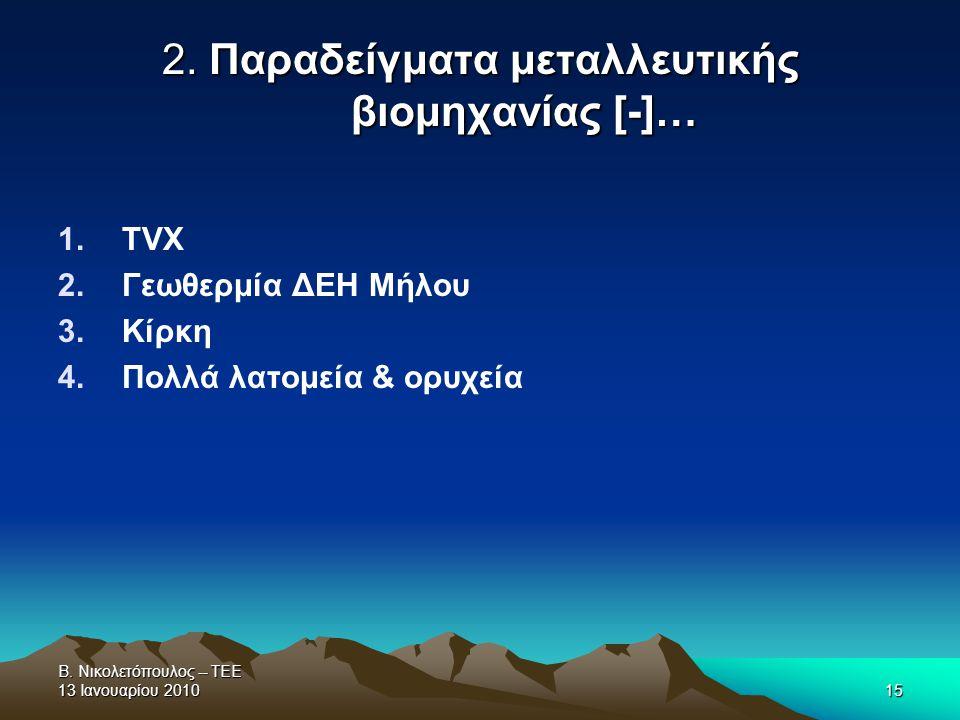 Β. Νικολετόπουλος -- ΤΕΕ 13 Ιανουαρίου 201015 2. Παραδείγματα μεταλλευτικής βιομηχανίας [-]… 1.TVX 2.Γεωθερμία ΔΕΗ Μήλου 3.Κίρκη 4.Πολλά λατομεία & ορ