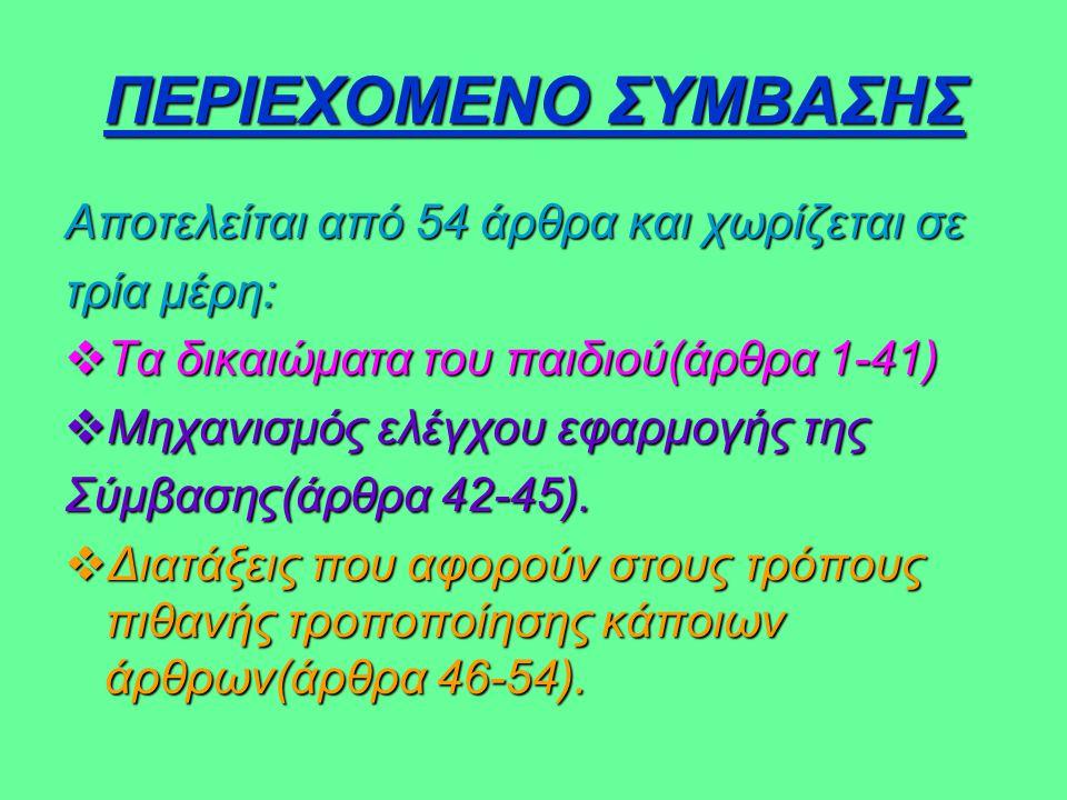 ΠΕΡΙΕΧΟΜΕΝΟ ΣΥΜΒΑΣΗΣ Αποτελείται από 54 άρθρα και χωρίζεται σε τρία μέρη:  Τα δικαιώματα του παιδιού(άρθρα 1-41)  Μηχανισμός ελέγχου εφαρμογής της Σ