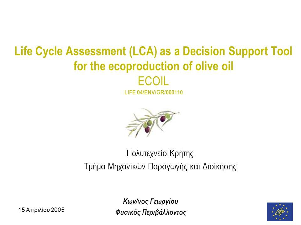 15 Απριλίου 2005 Life Cycle Assessment (LCA) as a Decision Support Tool for the ecoproduction of olive oil ECOIL LIFE 04/ENV/GR/000110 Πολυτεχνείο Κρήτης Τμήμα Μηχανικών Παραγωγής και Διοίκησης Κων/νος Γεωργίου Φυσικός Περιβάλλοντος