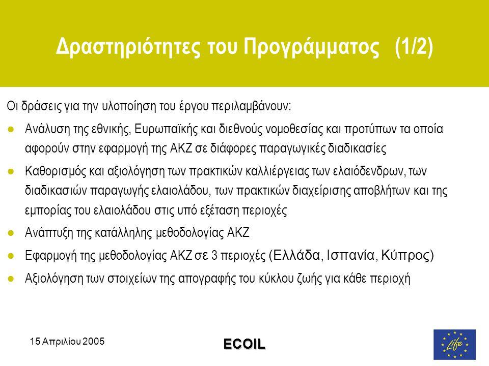 15 Απριλίου 2005 ECOIL Δραστηριότητες του Προγράμματος (1/2) Οι δράσεις για την υλοποίηση του έργου περιλαμβάνουν: ●Ανάλυση της εθνικής, Ευρωπαϊκής και διεθνούς νομοθεσίας και προτύπων τα οποία αφορούν στην εφαρμογή της ΑΚΖ σε διάφορες παραγωγικές διαδικασίες ●Καθορισμός και αξιολόγηση των πρακτικών καλλιέργειας των ελαιόδενδρων, των διαδικασιών παραγωγής ελαιολάδου, των πρακτικών διαχείρισης αποβλήτων και της εμπορίας του ελαιολάδου στις υπό εξέταση περιοχές ●Ανάπτυξη της κατάλληλης μεθοδολογίας ΑΚΖ ●Εφαρμογή της μεθοδολογίας ΑΚΖ σ ε 3 περιοχές (Ελλάδα, Ισπανία, Κύπρος) ●Αξιολόγηση των στοιχείων της απογραφής του κύκλου ζωής για κάθε περιοχή